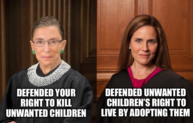 Champions of different causes |  DEFENDED UNWANTED  CHILDREN'S RIGHT TO LIVE BY ADOPTING THEM; DEFENDED YOUR  RIGHT TO KILL  UNWANTED CHILDREN | image tagged in ruth bader ginsburg,amy coney barrett,abortion,supreme court | made w/ Imgflip meme maker