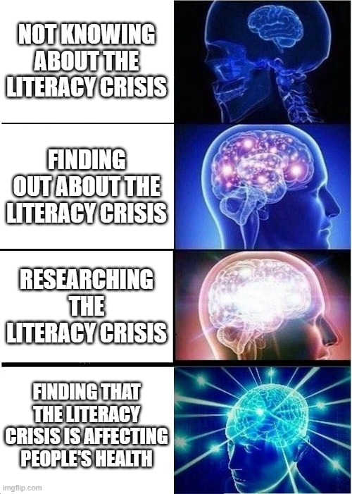 Literacy crisis |  NOT KNOWING ABOUT THE LITERACY CRISIS; FINDING OUT ABOUT THE LITERACY CRISIS; RESEARCHING THE LITERACY CRISIS; FINDING THAT THE LITERACY CRISIS IS AFFECTING PEOPLE'S HEALTH | image tagged in memes,expanding brain | made w/ Imgflip meme maker