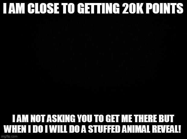 btw not point begging just saying |  I AM CLOSE TO GETTING 20K POINTS; I AM NOT ASKING YOU TO GET ME THERE BUT WHEN I DO I WILL DO A STUFFED ANIMAL REVEAL! | image tagged in black background,20000 points,points | made w/ Imgflip meme maker
