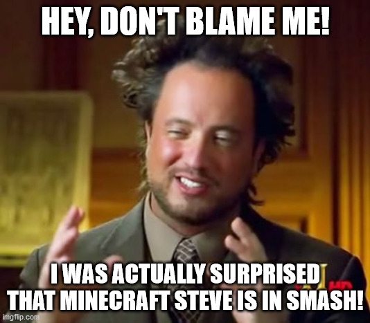 HEY, DON'T BLAME ME! I WAS ACTUALLY SURPRISED THAT MINECRAFT STEVE IS IN SMASH! | image tagged in memes,ancient aliens | made w/ Imgflip meme maker
