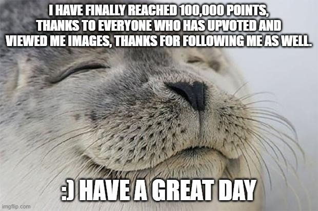 Thanks everyone! |  I HAVE FINALLY REACHED 100,000 POINTS, THANKS TO EVERYONE WHO HAS UPVOTED AND VIEWED ME IMAGES, THANKS FOR FOLLOWING ME AS WELL. :) HAVE A GREAT DAY | image tagged in memes,satisfied seal,happy,100k points,fun | made w/ Imgflip meme maker