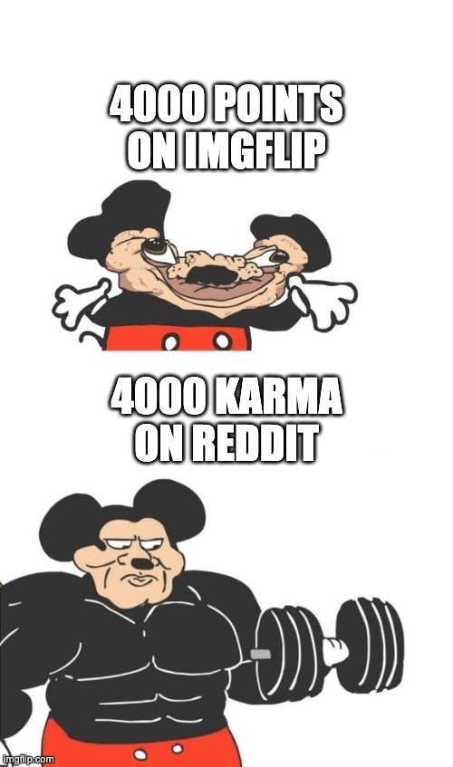 It's so much harder on Reddit |  4000 POINTS ON IMGFLIP; 4000 KARMA ON REDDIT | image tagged in buff mickey mouse | made w/ Imgflip meme maker