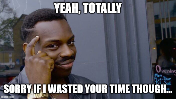 YEAH, TOTALLY SORRY IF I WASTED YOUR TIME THOUGH... | image tagged in memes,roll safe think about it | made w/ Imgflip meme maker