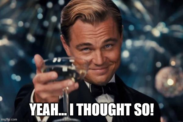 YEAH... I THOUGHT SO! | image tagged in memes,leonardo dicaprio cheers | made w/ Imgflip meme maker