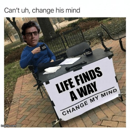 Life, uhh, finds a way... | image tagged in funny,jeff goldblum,jurassic park,memes,life finds a way | made w/ Imgflip meme maker