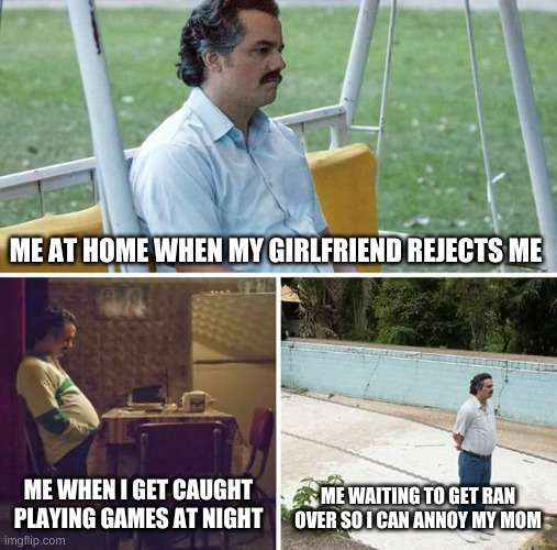 Sad Pablo Escobar Meme |  ME AT HOME WHEN MY GIRLFRIEND REJECTS ME; ME WHEN I GET CAUGHT PLAYING GAMES AT NIGHT; ME WAITING TO GET RAN OVER SO I CAN ANNOY MY MOM | image tagged in memes,sad pablo escobar | made w/ Imgflip meme maker