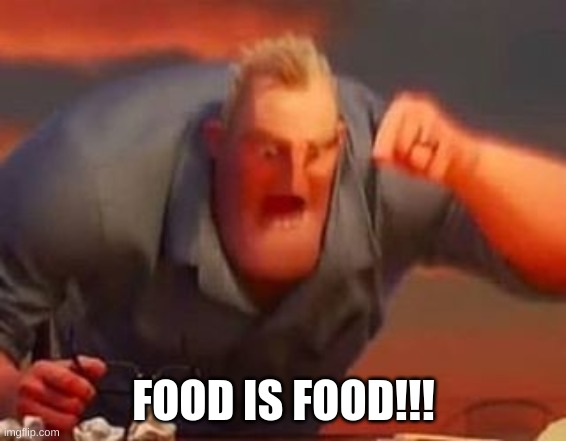 Mr incredible mad | FOOD IS FOOD!!! | image tagged in mr incredible mad | made w/ Imgflip meme maker