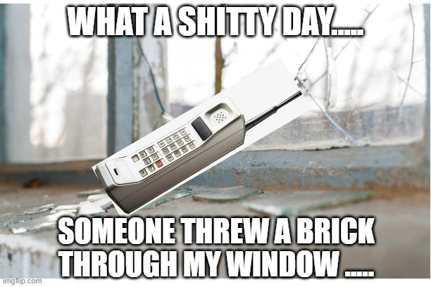 Brick through window |  WHAT A SHITTY DAY..... SOMEONE THREW A BRICK THROUGH MY WINDOW ..... | image tagged in brick phone | made w/ Imgflip meme maker