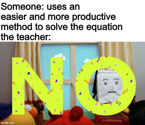 Someone: uses an easier and more productive method to solve the equation the teacher: | image tagged in dankmemes | made w/ Imgflip meme maker