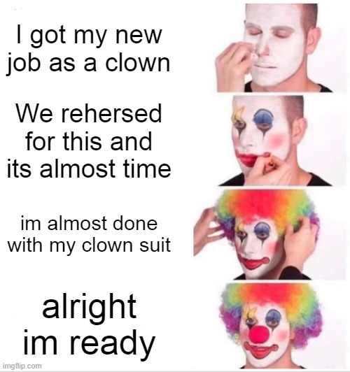 r/bonehurtingjuice |  I got my new job as a clown; We rehersed for this and its almost time; im almost done with my clown suit; alright im ready | image tagged in memes,clown applying makeup | made w/ Imgflip meme maker