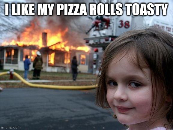 Delicious |  I LIKE MY PIZZA ROLLS TOASTY | image tagged in memes,disaster girl | made w/ Imgflip meme maker