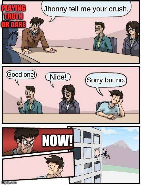 Boardroom Meeting Suggestion Meme |  PLAYING TRUTH OR DARE; Jhonny tell me your crush. Good one! Nice! Sorry but no. NOW! | image tagged in memes,boardroom meeting suggestion | made w/ Imgflip meme maker