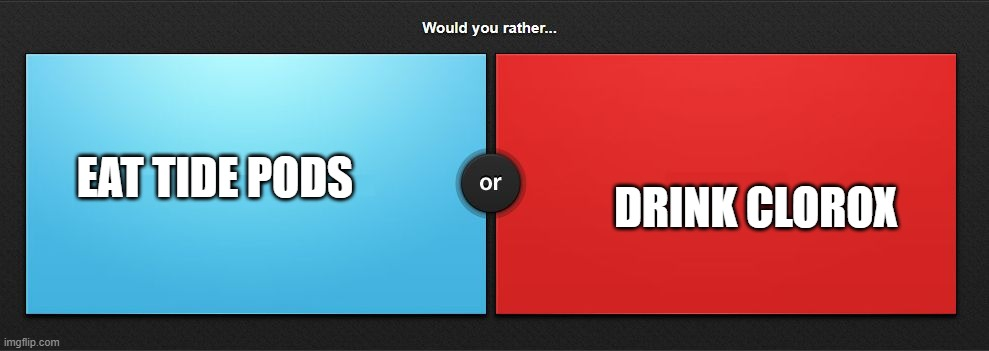 Would you rather |  DRINK CLOROX; EAT TIDE PODS | image tagged in would you rather | made w/ Imgflip meme maker