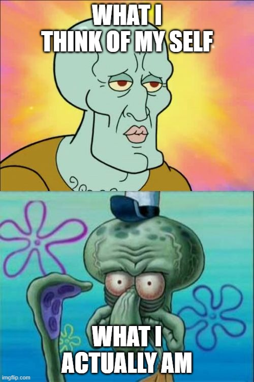 Squidward Meme |  WHAT I THINK OF MY SELF; WHAT I ACTUALLY AM | image tagged in memes,squidward | made w/ Imgflip meme maker