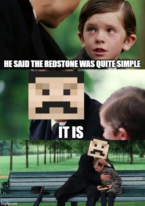 Finding Neverland Meme |  HE SAID THE REDSTONE WAS QUITE SIMPLE; IT IS | image tagged in memes,finding neverland | made w/ Imgflip meme maker