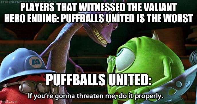 Why did the valiant hero ending even exist |  PLAYERS THAT WITNESSED THE VALIANT HERO ENDING: PUFFBALLS UNITED IS THE WORST; PUFFBALLS UNITED: | image tagged in if you're gonna threaten me do it properly | made w/ Imgflip meme maker