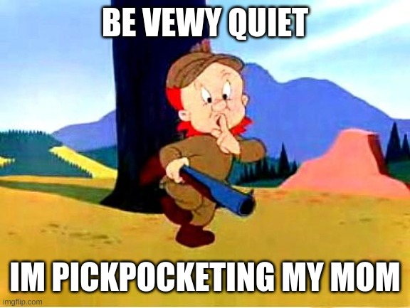 Elmer Fudd |  BE VEWY QUIET; IM PICKPOCKETING MY MOM | image tagged in elmer fudd | made w/ Imgflip meme maker