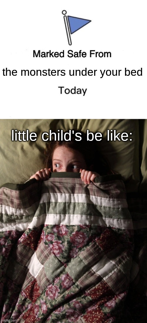 the monsters under your bed; little child's be like: | image tagged in memes,marked safe from | made w/ Imgflip meme maker