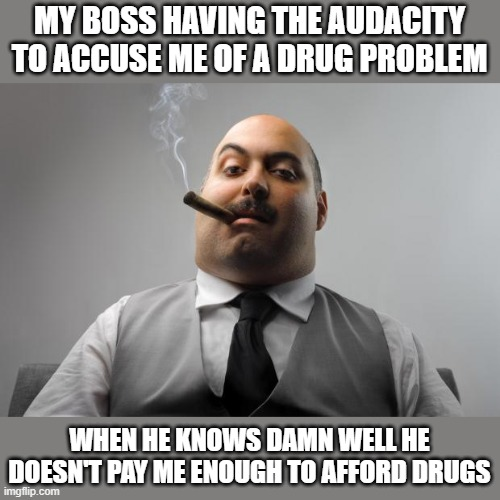 This Scum bag thinks I got a drug problem!!! |  MY BOSS HAVING THE AUDACITY TO ACCUSE ME OF A DRUG PROBLEM; WHEN HE KNOWS DAMN WELL HE DOESN'T PAY ME ENOUGH TO AFFORD DRUGS | image tagged in memes,scumbag boss | made w/ Imgflip meme maker