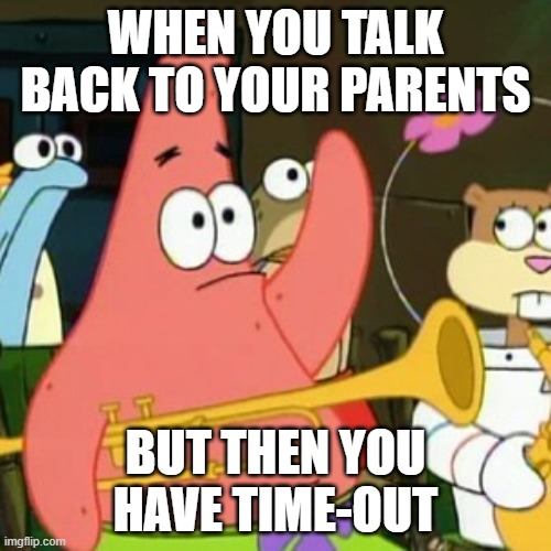 No |  WHEN YOU TALK BACK TO YOUR PARENTS; BUT THEN YOU HAVE TIME-OUT | image tagged in memes,no patrick | made w/ Imgflip meme maker