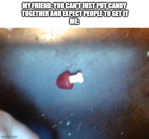 Among Candy |  MY FRIEND: YOU CAN'T JUST PUT CANDY  TOGETHER AND EXPECT PEOPLE TO GET IT ME: | image tagged in memes | made w/ Imgflip meme maker