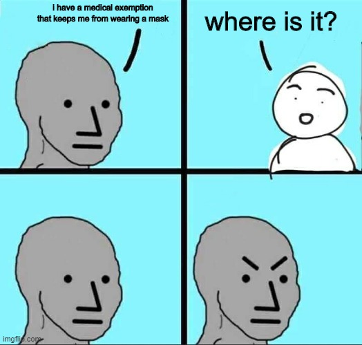 NPC Meme |  i have a medical exemption that keeps me from wearing a mask; where is it? | image tagged in npc meme | made w/ Imgflip meme maker
