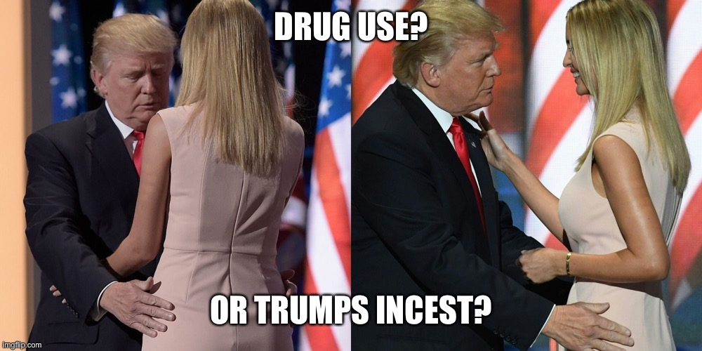 DRUG USE? OR TRUMPS INCEST? | made w/ Imgflip meme maker