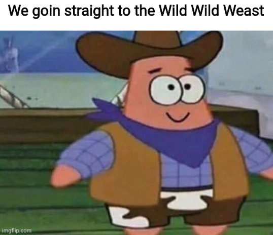 Cowboy Patrick |  We goin straight to the Wild Wild Weast | image tagged in cowboy patrick,weast,i thought you said weast,wild wild weast,wild wild west,will smith | made w/ Imgflip meme maker
