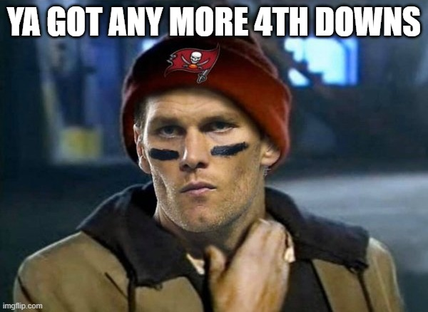 Brady confused on what down it was |  YA GOT ANY MORE 4TH DOWNS | image tagged in tom brady,tom brady sad,nfl,quarterback,confused | made w/ Imgflip meme maker