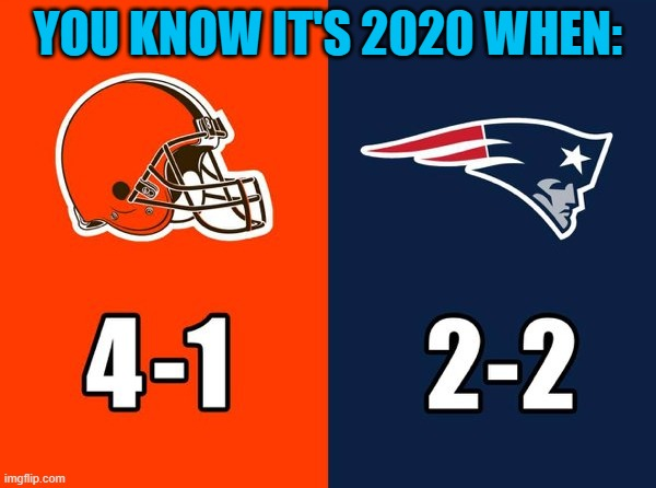 Who'd a thought |  YOU KNOW IT'S 2020 WHEN: | image tagged in nfl,new england patriots,cleveland browns,2020 | made w/ Imgflip meme maker