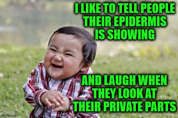 Evil Toddler |  I LIKE TO TELL PEOPLE THEIR EPIDERMIS IS SHOWING; AND LAUGH WHEN THEY LOOK AT THEIR PRIVATE PARTS | image tagged in memes,evil toddler,laugh,tell me,one does not simply,no no hes got a point | made w/ Imgflip meme maker