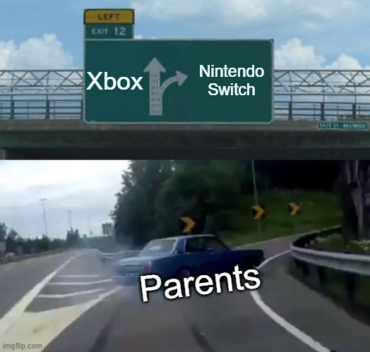 Left Exit 12 Off Ramp Meme |  Xbox; Nintendo Switch; Parents | image tagged in memes,left exit 12 off ramp | made w/ Imgflip meme maker