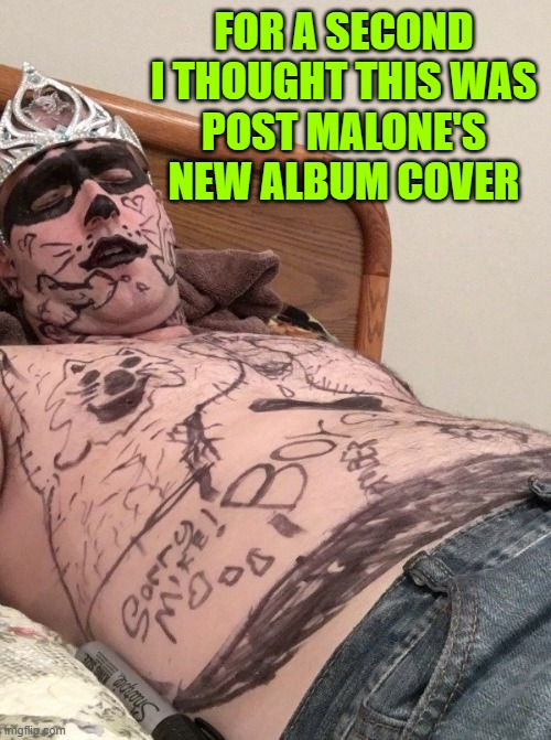 Well, it could be |  FOR A SECOND I THOUGHT THIS WAS POST MALONE'S NEW ALBUM COVER | image tagged in funny,post malone,tattoos,college life,pranks,walk of shame | made w/ Imgflip meme maker