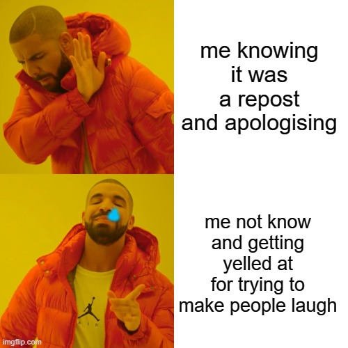 Drake Hotline Bling Meme |  me knowing it was a repost and apologising; <3; me not know and getting yelled at for trying to make people laugh | image tagged in memes,drake hotline bling,meme,funny meme,fml,fun | made w/ Imgflip meme maker