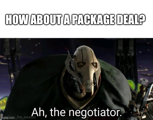 General Grievous | HOW ABOUT A PACKAGE DEAL? | image tagged in general grievous | made w/ Imgflip meme maker