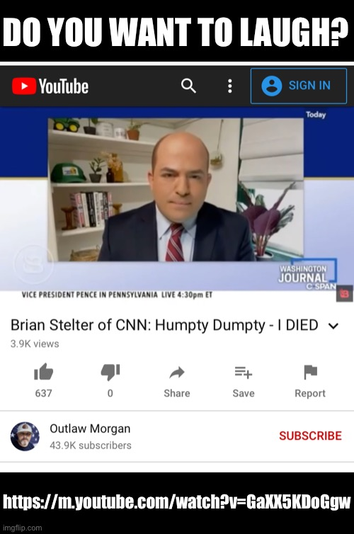 Do you want to laugh? Here's CNN's Brian «Humpty Dumpty» Stelter.(https://m.youtube.com/watch?v=GaXX5KDoGgw) |  DO YOU WANT TO LAUGH? https://m.youtube.com/watch?v=GaXX5KDoGgw | image tagged in cnn fake news,cnn sucks,cnn spins trump news,cnn crazy news network,cnn very fake news,cnn crock news network | made w/ Imgflip meme maker