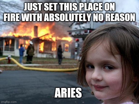 Aries |  JUST SET THIS PLACE ON FIRE WITH ABSOLUTELY NO REASON; ARIES | image tagged in memes,disaster girl | made w/ Imgflip meme maker