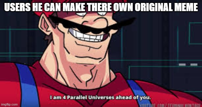 i am 4 parallel universes ahead of you | USERS HE CAN MAKE THERE OWN ORIGINAL MEME | image tagged in i am 4 parallel universes ahead of you | made w/ Imgflip meme maker