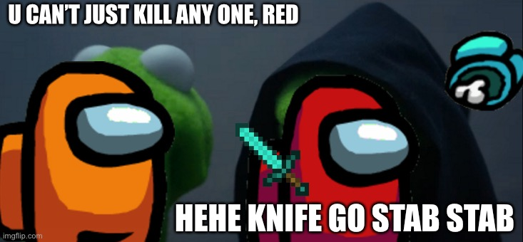 Hehe |  U CAN'T JUST KILL ANY ONE, RED; HEHE KNIFE GO STAB STAB | image tagged in memes,evil kermit | made w/ Imgflip meme maker