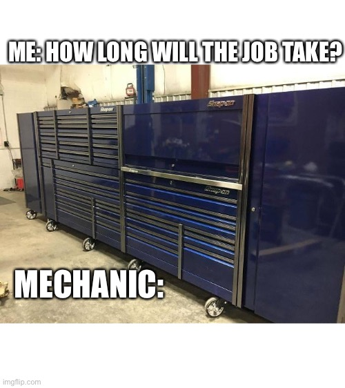 ME: HOW LONG WILL THE JOB TAKE? MECHANIC: | image tagged in mechanic,engineer,car,cars,repair,job | made w/ Imgflip meme maker
