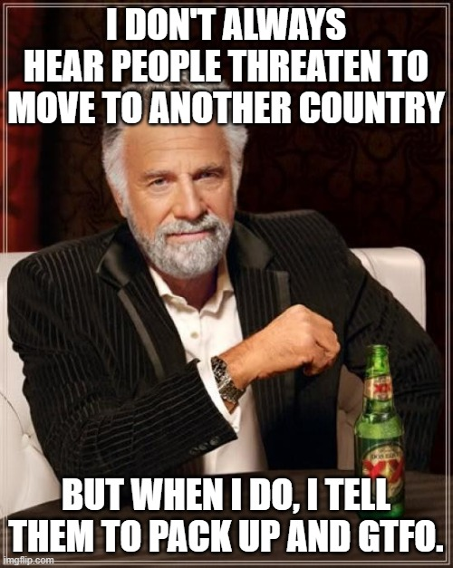 The Most Interesting Man In The World Meme | I DON'T ALWAYS HEAR PEOPLE THREATEN TO MOVE TO ANOTHER COUNTRY BUT WHEN I DO, I TELL THEM TO PACK UP AND GTFO. | image tagged in memes,the most interesting man in the world | made w/ Imgflip meme maker