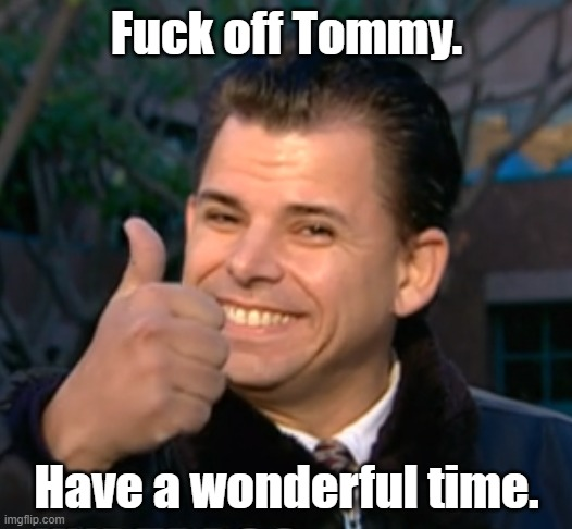 Fuck off Tommy. Have a wonderful time. | made w/ Imgflip meme maker