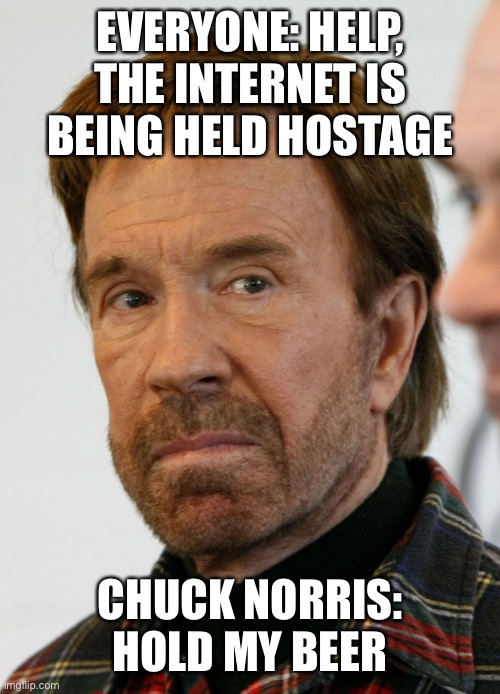 Chuck Norris |  EVERYONE: HELP, THE INTERNET IS BEING HELD HOSTAGE; CHUCK NORRIS: HOLD MY BEER | image tagged in chuck norris mad face,hold my beer,internet,hostage,everyone | made w/ Imgflip meme maker