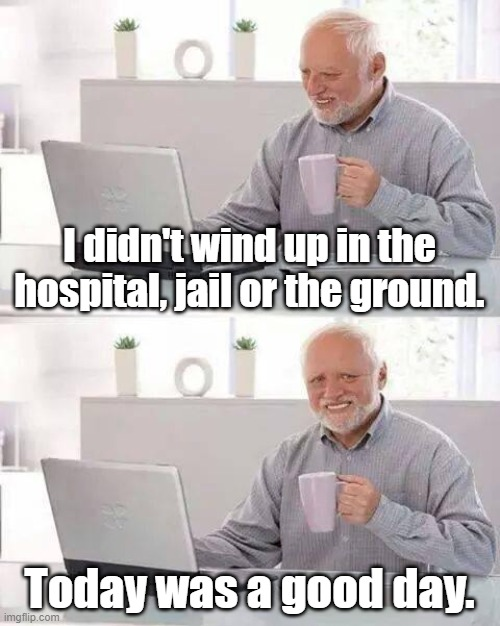 Hide the Pain Harold |  I didn't wind up in the hospital, jail or the ground. Today was a good day. | image tagged in memes,hide the pain harold,hospital,jail,funeral,today was a good day | made w/ Imgflip meme maker