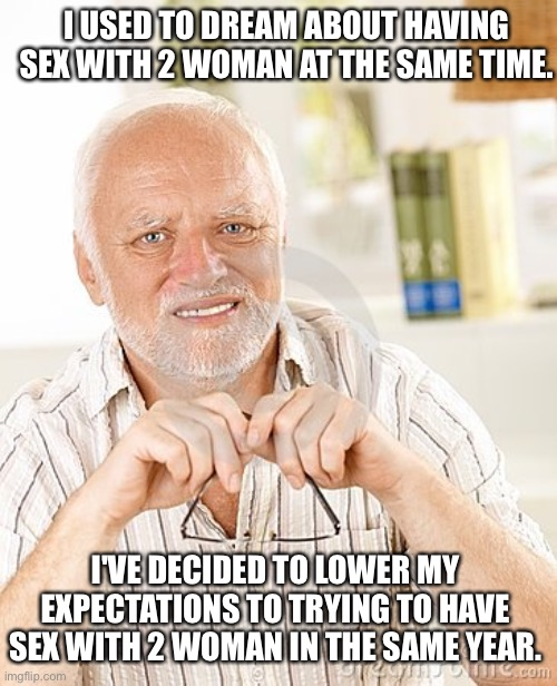 Harold |  I USED TO DREAM ABOUT HAVING SEX WITH 2 WOMAN AT THE SAME TIME. I'VE DECIDED TO LOWER MY EXPECTATIONS TO TRYING TO HAVE SEX WITH 2 WOMAN IN THE SAME YEAR. | image tagged in harold unsure | made w/ Imgflip meme maker