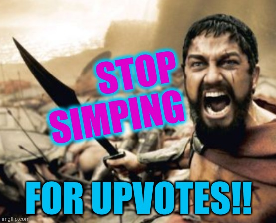 i knot it's hard |  STOP SIMPING; FOR UPVOTES!! | image tagged in sparta leonidas cropped,simping,stop,upvote begging,begging for upvotes,simping for upvotes | made w/ Imgflip meme maker
