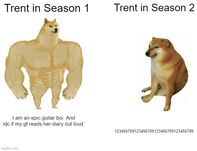 Why? Just Why? |  Trent in Season 1; Trent in Season 2; I am an epic guitar boi. And idc if my gf reads her diary out loud. 123456789123456789123456789123456789 | image tagged in memes,buff doge vs cheems,total drama | made w/ Imgflip meme maker