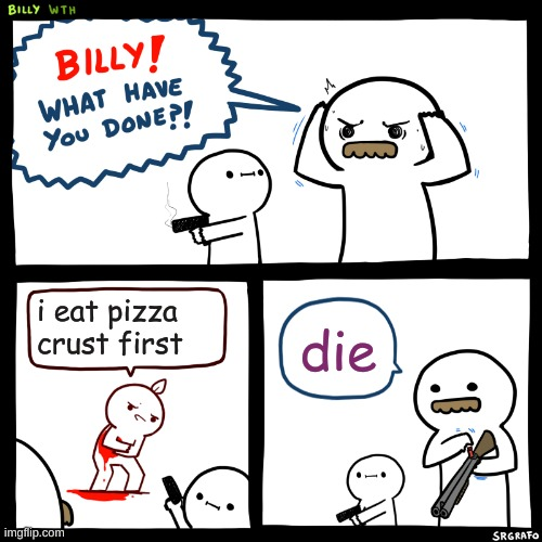 Billy, What Have You Done |  i eat pizza crust first; die | image tagged in billy what have you done | made w/ Imgflip meme maker