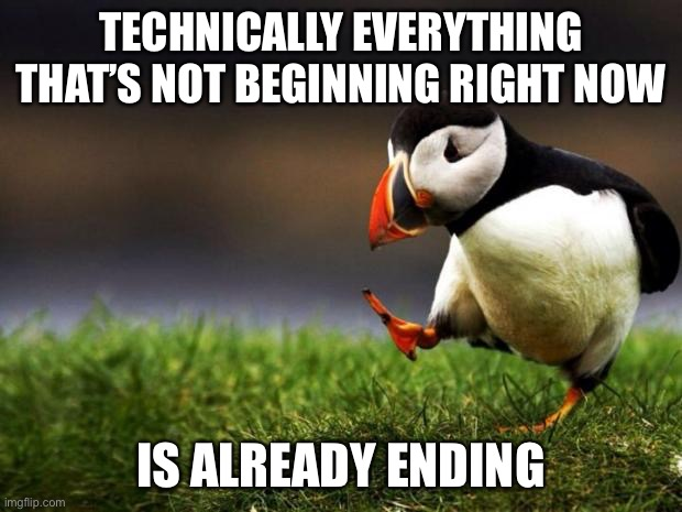 Unpopular Opinion Puffin |  TECHNICALLY EVERYTHING THAT'S NOT BEGINNING RIGHT NOW; IS ALREADY ENDING | image tagged in memes,unpopular opinion puffin | made w/ Imgflip meme maker