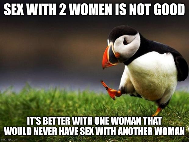 Unpopular Opinion Puffin Meme | SEX WITH 2 WOMEN IS NOT GOOD IT'S BETTER WITH ONE WOMAN THAT WOULD NEVER HAVE SEX WITH ANOTHER WOMAN | image tagged in memes,unpopular opinion puffin | made w/ Imgflip meme maker